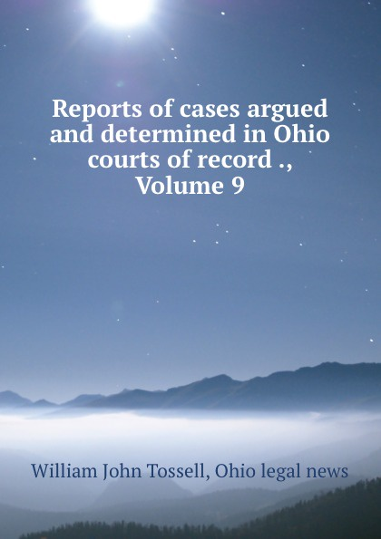 William John Tossell Reports of cases argued and determined in Ohio courts of record ., Volume 9 reports of the survey botanical series volume 9