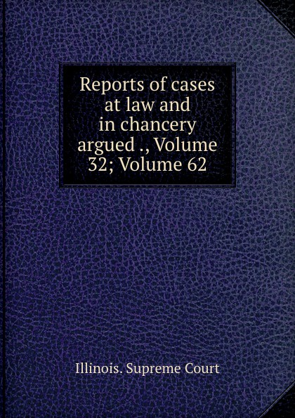 Illinois. Supreme Court Reports of cases at law and in chancery argued ., Volume 32;.Volume 62