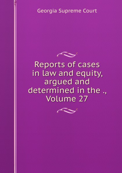 Georgia Supreme Court Reports of cases in law and equity, argued and determined in the ., Volume 27