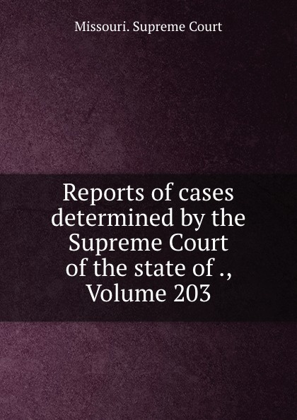 Missouri. Supreme Court Reports of cases determined by the Supreme Court of the state of ., Volume 203
