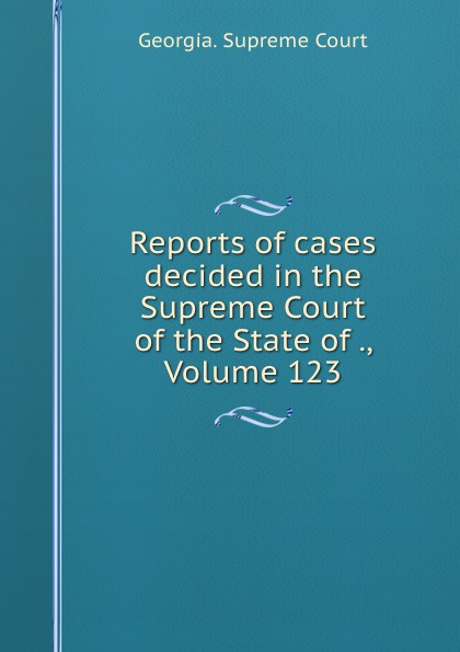Georgia. Supreme Court Reports of cases decided in the Supreme Court of the State of ., Volume 123