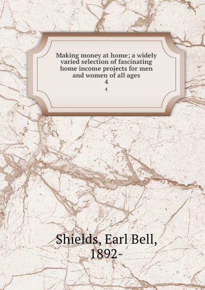 Earl Bell Shields Making money at home; a widely varied selection of fascinating home income projects for men and women of all ages. 4