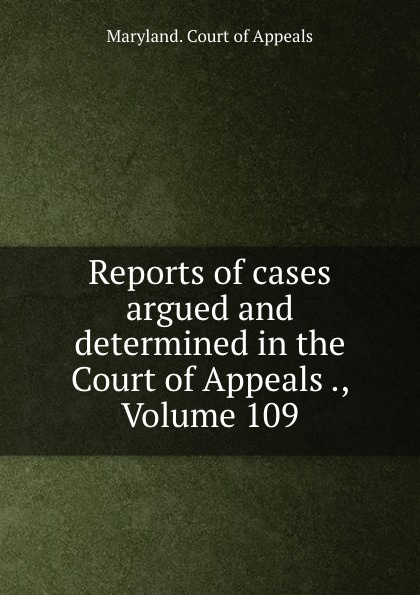 Maryland. Court of Appeals Reports of cases argued and determined in the Court of Appeals ., Volume 109