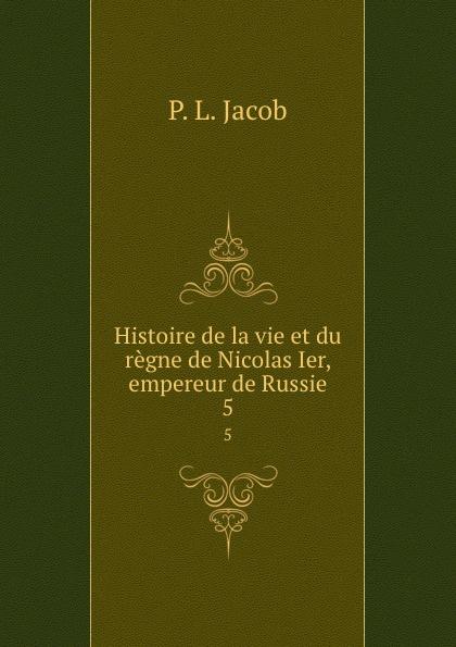 P.L. Jacob Histoire de la vie et du regne de Nicolas Ier, empereur de Russie. 5