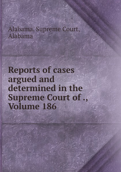 Supreme Court Reports of cases argued and determined in the Supreme Court of ., Volume 186