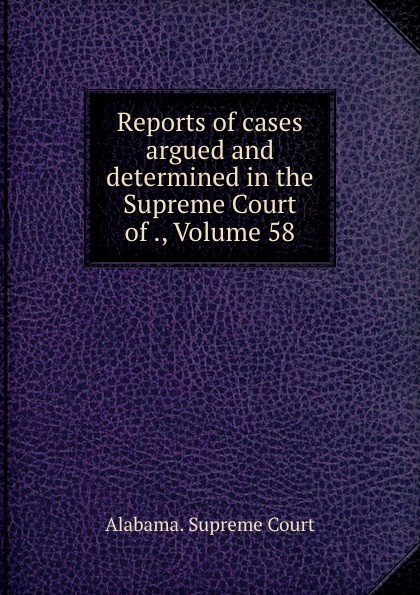 Supreme Court Reports of cases argued and determined in the Supreme Court of ., Volume 58