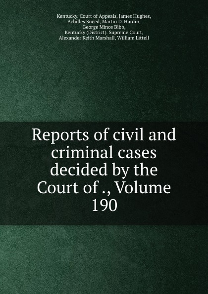Kentucky. Court of Appeals Reports of civil and criminal cases decided by the Court of ., Volume 190
