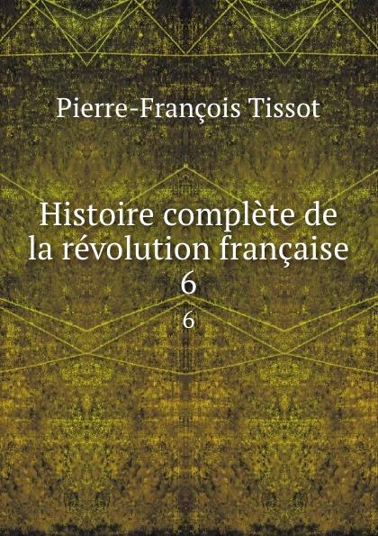 Pierre-François Tissot Histoire complete de la revolution francaise. 6