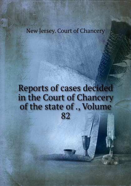 New Jersey. Court of Chancery Reports of cases decided in the Court of Chancery of the state of ., Volume 82