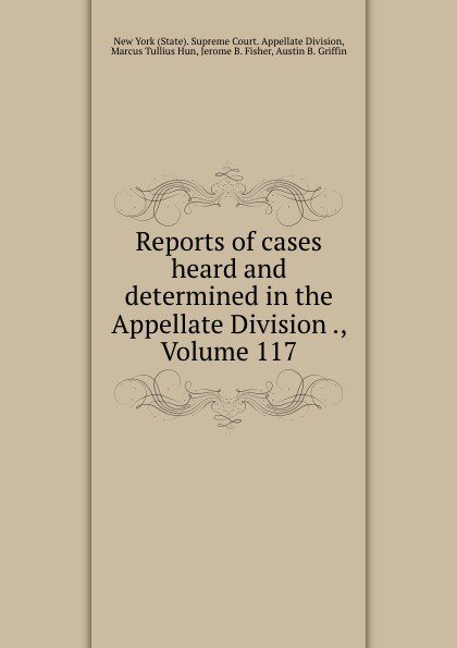 State. Supreme Court. Appellate Division Reports of cases heard and determined in the Appellate Division ., Volume 117