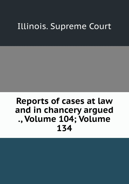 Illinois. Supreme Court Reports of cases at law and in chancery argued ., Volume 104;.Volume 134