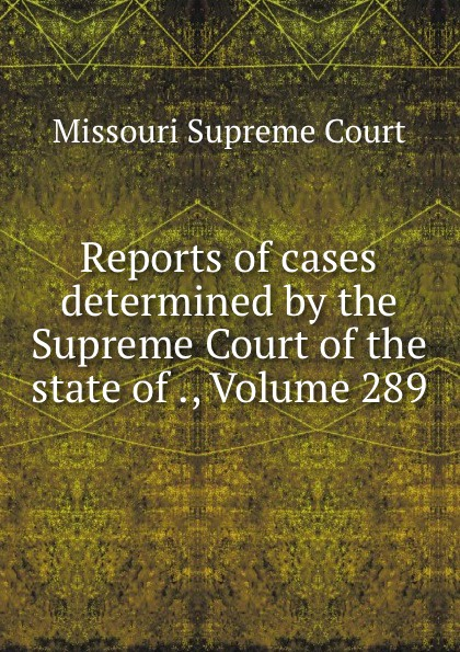 Missouri Supreme Court Reports of cases determined by the Supreme Court of the state of ., Volume 289