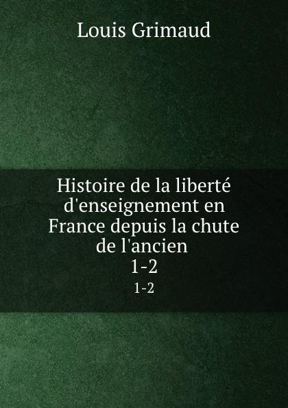 Louis Grimaud Histoire de la liberte d.enseignement en France depuis la chute de l.ancien . 1-2
