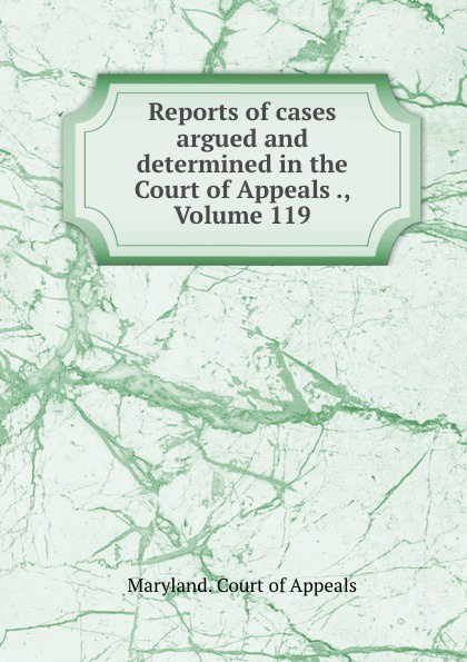 Maryland. Court of Appeals Reports of cases argued and determined in the Court of Appeals ., Volume 119