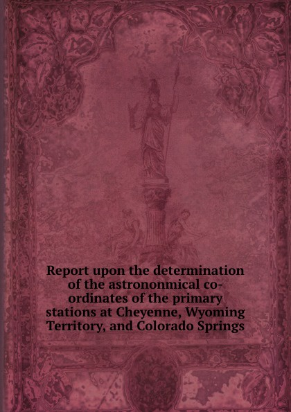 Report upon the determination of the astrononmical co-ordinates of the primary stations at Cheyenne, Wyoming Territory, and Colorado Springs