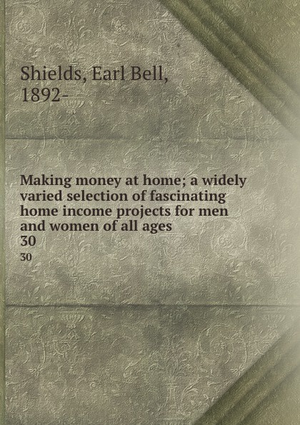 Earl Bell Shields Making money at home; a widely varied selection of fascinating home income projects for men and women of all ages. 30
