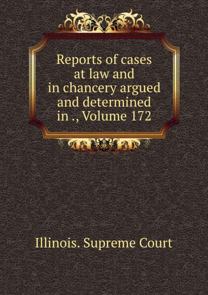 Illinois. Supreme Court Reports of cases at law and in chancery argued and determined in ., Volume 172