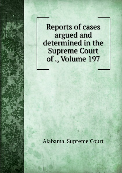 Supreme Court Reports of cases argued and determined in the Supreme Court of ., Volume 197