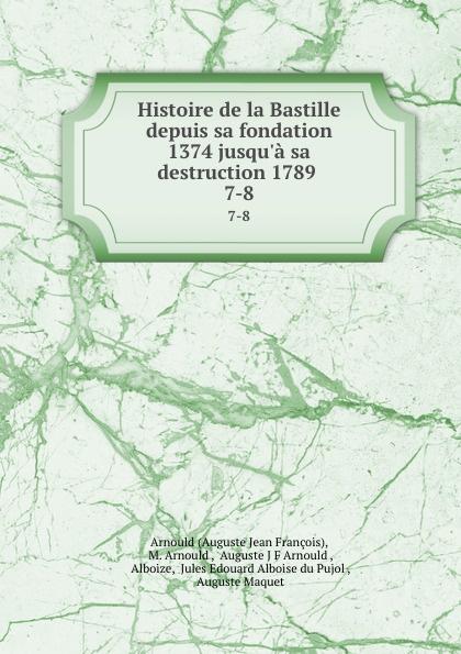 Auguste Jean François Histoire de la Bastille depuis sa fondation 1374 jusqu.a sa destruction 1789 . 7-8