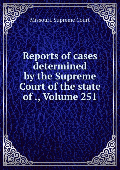 Missouri. Supreme Court Reports of cases determined by the Supreme Court of the state of ., Volume 251