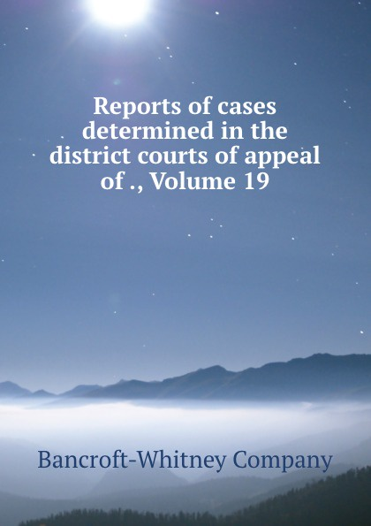 Bancroft-Whitney Reports of cases determined in the district courts of appeal of ., Volume 19