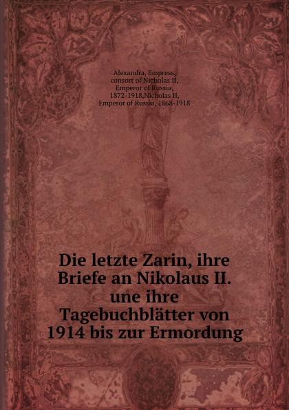 Alexandra Die letzte Zarin, ihre Briefe an Nikolaus II. une ihre Tagebuchblatter von 1914 bis zur Ermordung