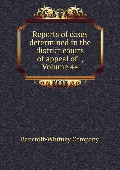 Bancroft-Whitney Reports of cases determined in the district courts of appeal of ., Volume 44