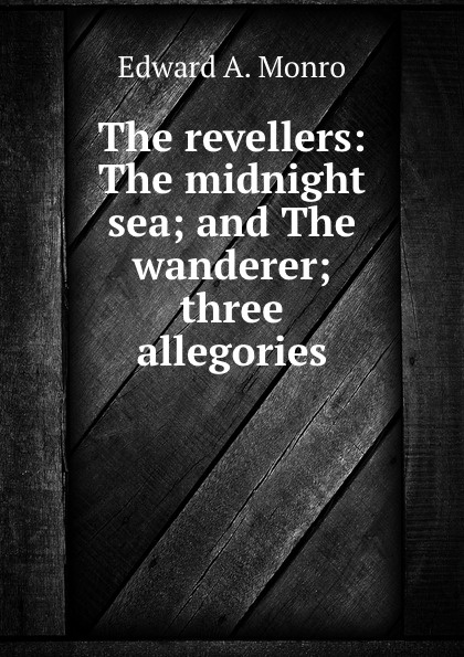 Edward A. Monro The revellers: The midnight sea; and The wanderer; three allegories