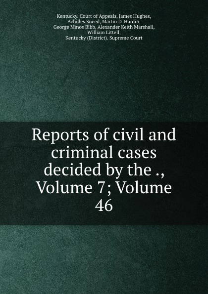 Kentucky. Court of Appeals Reports of civil and criminal cases decided by the ., Volume 7;.Volume 46