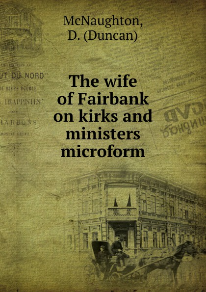 Duncan McNaughton The wife of Fairbank on kirks and ministers microform