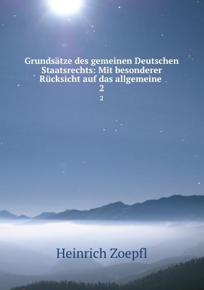 Heinrich Zoepfl Grundsatze des gemeinen Deutschen Staatsrechts: Mit besonderer Rucksicht auf das allgemeine . 2