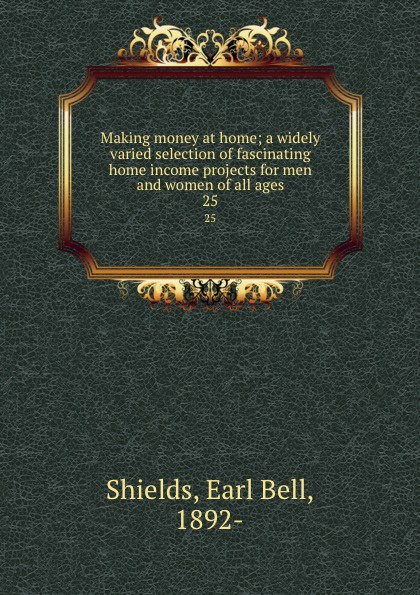 Earl Bell Shields Making money at home; a widely varied selection of fascinating home income projects for men and women of all ages. 25