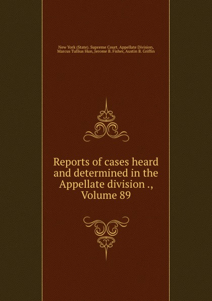 State. Supreme Court. Appellate Division Reports of cases heard and determined in the Appellate division ., Volume 89