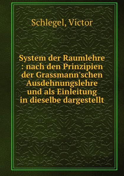 Victor Schlegel System der Raumlehre : nach den Prinzipien der Grassmann.schen Ausdehnungslehre und als Einleitung in dieselbe dargestellt