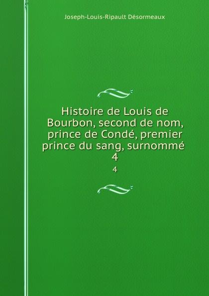 Joseph-Louis-Ripault Désormeaux Histoire de Louis de Bourbon, second de nom, prince de Conde, premier prince du sang, surnomme . 4