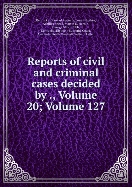Kentucky. Court of Appeals Reports of civil and criminal cases decided by ., Volume 20;.Volume 127