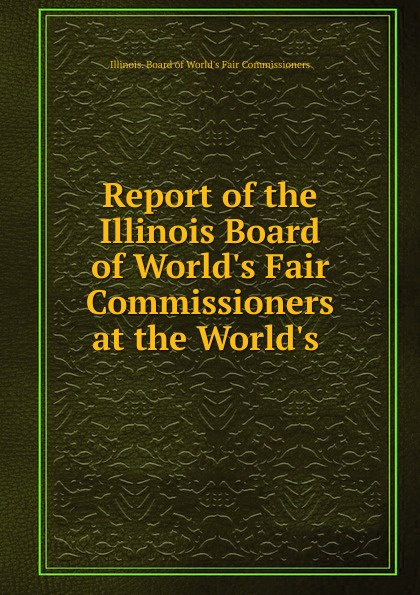 Illinois. Board of World's Fair Commissioners Report of the Illinois Board of World.s Fair Commissioners at the World.s .