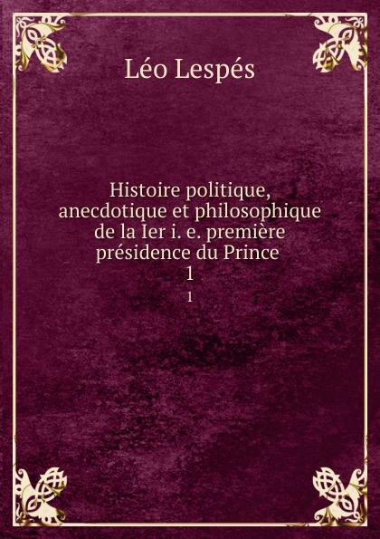 Léo Lespés Histoire politique, anecdotique et philosophique de la Ier i. e. premiere presidence du Prince . 1