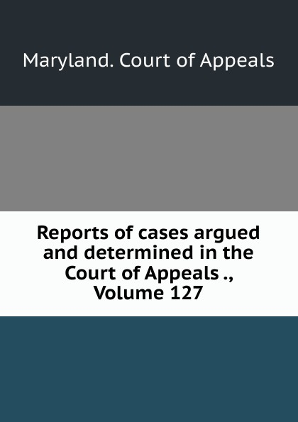 Maryland. Court of Appeals Reports of cases argued and determined in the Court of Appeals ., Volume 127