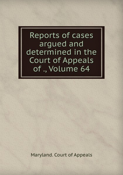 Maryland. Court of Appeals Reports of cases argued and determined in the Court of Appeals of ., Volume 64