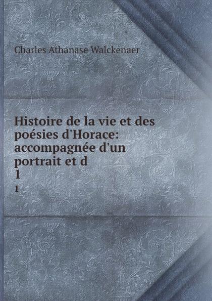 Charles Athanase Walckenaer Histoire de la vie et des poesies d.Horace: accompagnee d.un portrait et d . 1