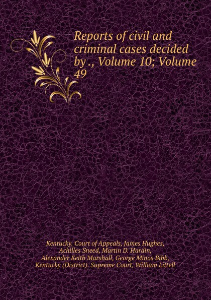 Kentucky. Court of Appeals Reports of civil and criminal cases decided by ., Volume 10;.Volume 49