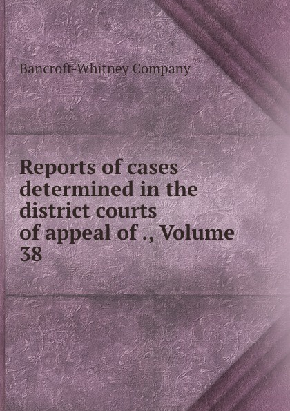 Bancroft-Whitney Reports of cases determined in the district courts of appeal of ., Volume 38