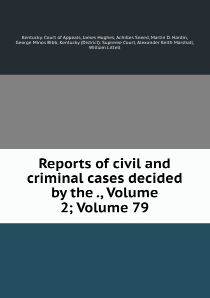 Kentucky. Court of Appeals Reports of civil and criminal cases decided by the ., Volume 2;.Volume 79