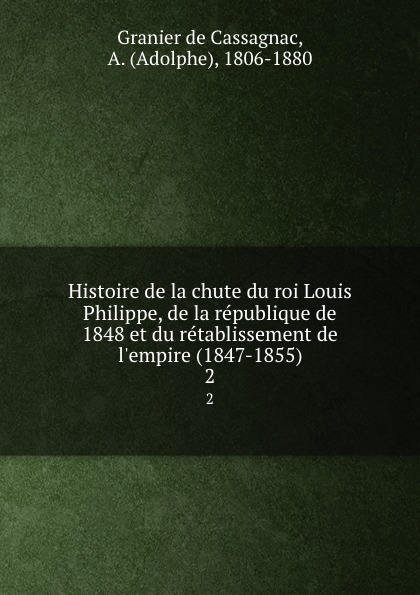 Adolphe Granier de Cassagnac Histoire de la chute du roi Louis Philippe, de la republique de 1848 et du retablissement de l.empire (1847-1855). 2