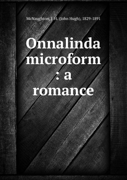 John Hugh McNaughton Onnalinda microform : a romance