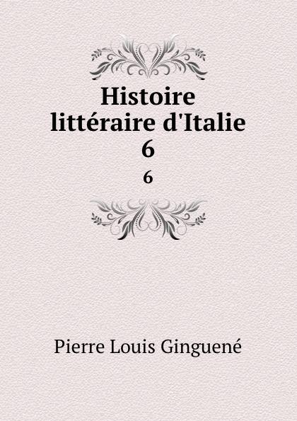 Pierre Louis Ginguené Histoire litteraire d.Italie. 6