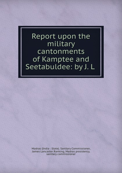 India State. Sanitary Commissioner Report upon the military cantonments of Kamptee and Seetabuldee: by J. L .