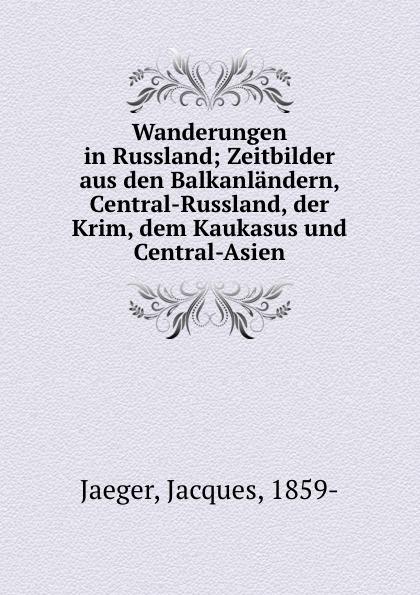 Jacques Jaeger Wanderungen in Russland; Zeitbilder aus den Balkanlandern, Central-Russland, der Krim, dem Kaukasus und Central-Asien