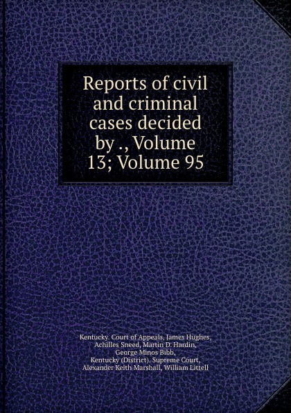 Kentucky. Court of Appeals Reports of civil and criminal cases decided by ., Volume 13;.Volume 95